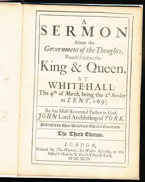 Image for A Sermon About the Government of the Thoughts, Preach'd before the King & Queen, At White-Hall, The 4th of March, being the 2d Sunday in Lent, 1693/4.  By the Most Reverend Father in God, John Lord Archbishop of York.  Publish'd by Their Majesties Especial Command.