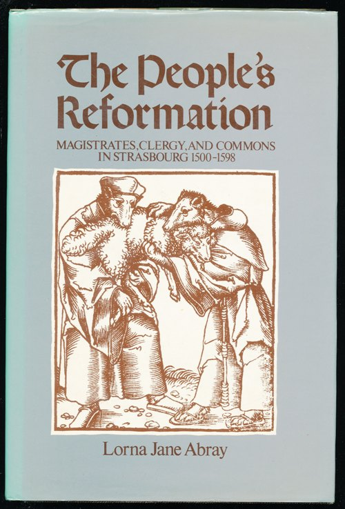 The People's Reformation. Magistrates, Clergy, and Commons in Strasbourg, 1500-1598.